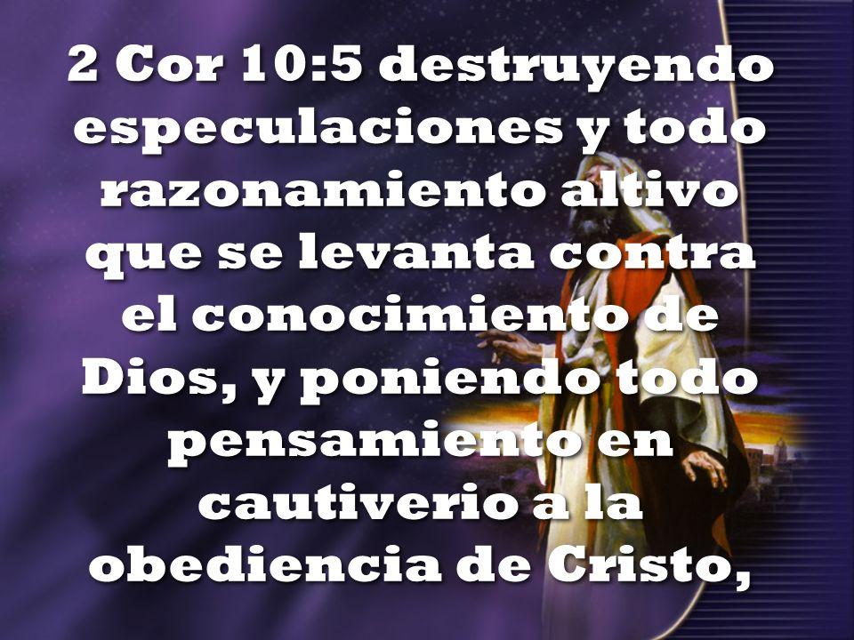 2 Cor 10:5 destruyendo especulaciones y todo razonamiento altivo que se levanta contra el conocimiento de Dios, y poniendo todo pensamiento en cautiverio a la obediencia de Cristo,