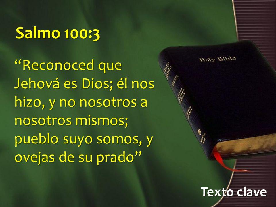 Salmo 100:3 Reconoced que Jehová es Dios; él nos hizo, y no nosotros a nosotros mismos; pueblo suyo somos, y ovejas de su prado