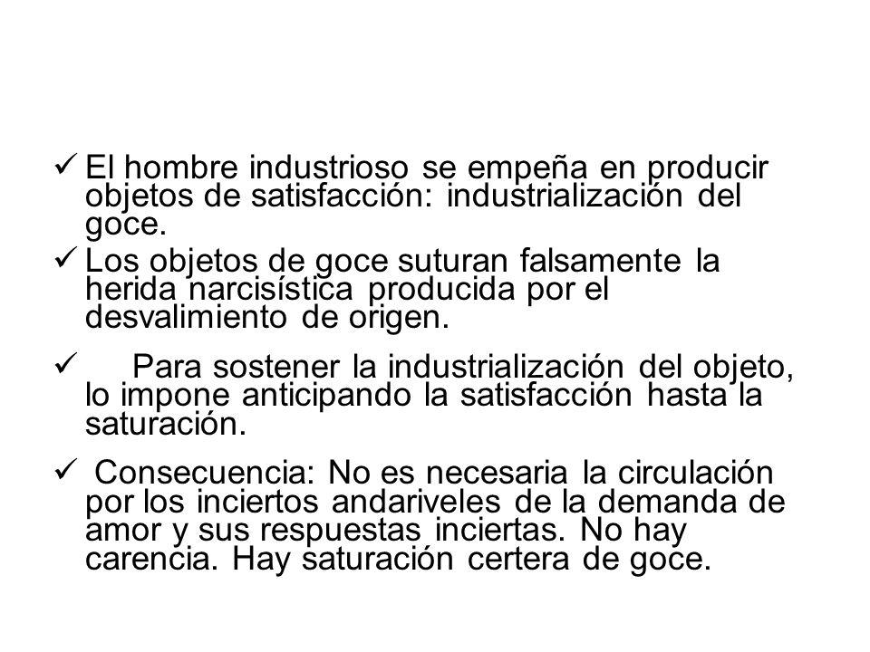 El hombre industrioso se empeña en producir objetos de satisfacción: industrialización del goce.
