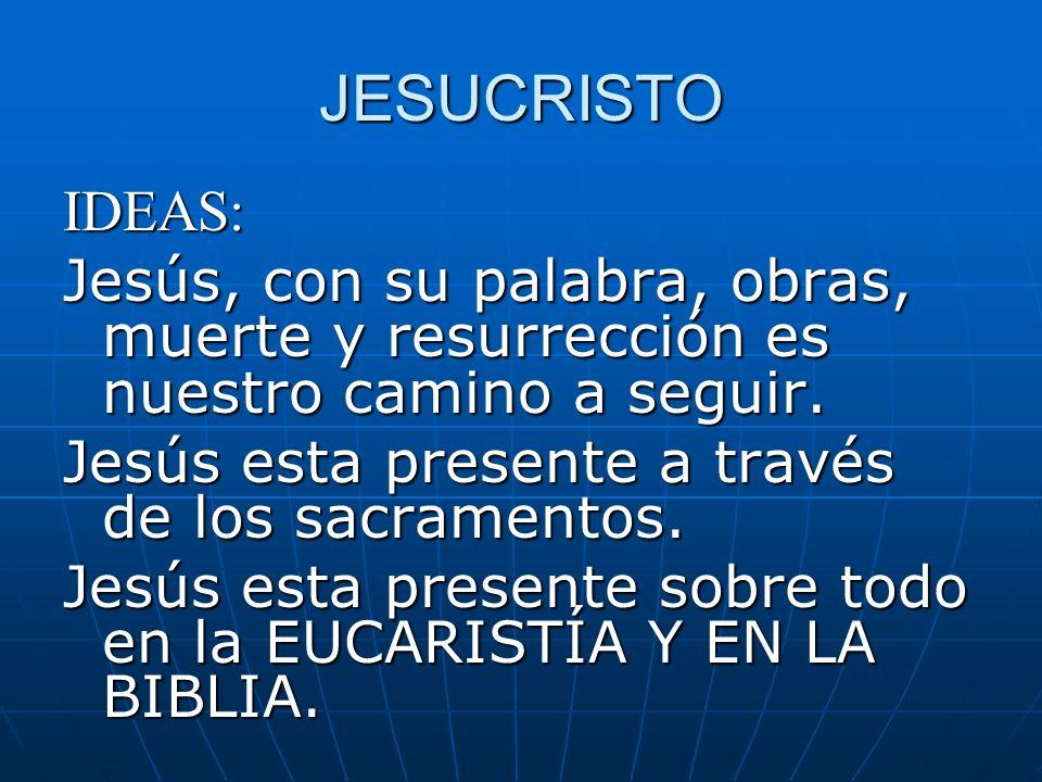 JESUCRISTO IDEAS: Jesús, con su palabra, obras, muerte y resurrección es nuestro camino a seguir. Jesús esta presente a través de los sacramentos.