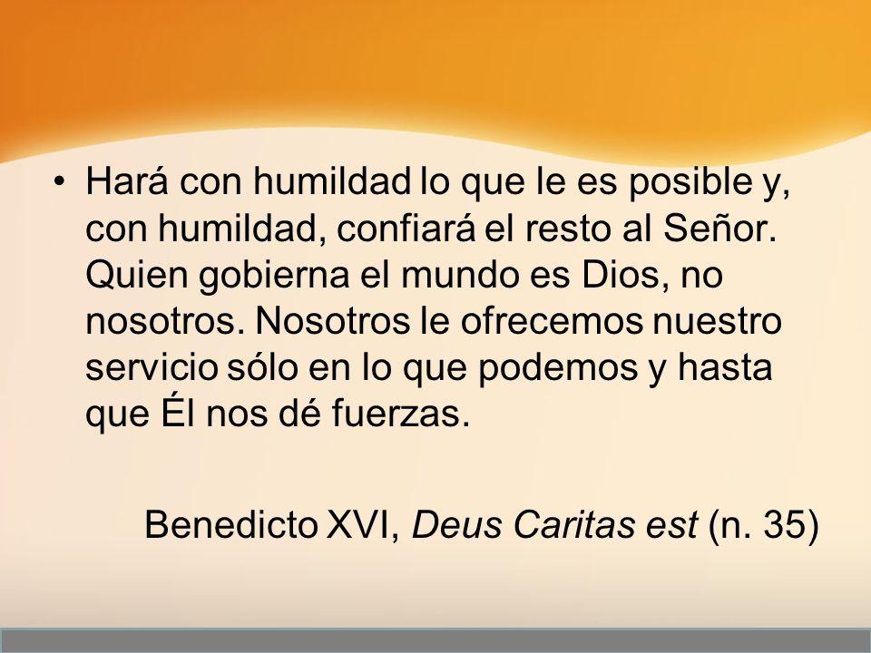 Hará con humildad lo que le es posible y, con humildad, confiará el resto al Señor. Quien gobierna el mundo es Dios, no nosotros. Nosotros le ofrecemos nuestro servicio sólo en lo que podemos y hasta que Él nos dé fuerzas.