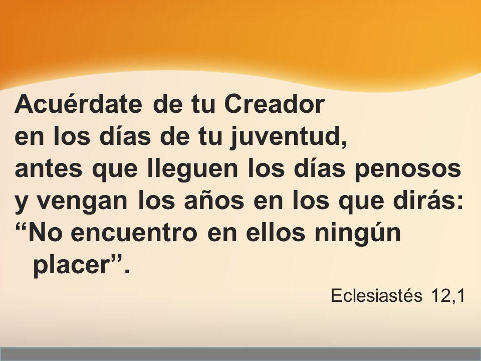 Acuérdate de tu Creador en los días de tu juventud,