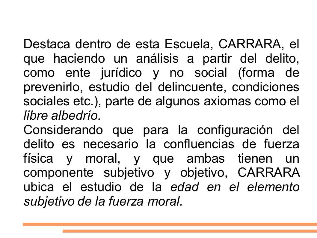 Destaca dentro de esta Escuela, CARRARA, el que haciendo un análisis a partir del delito, como ente jurídico y no social (forma de prevenirlo, estudio del delincuente, condiciones sociales etc.), parte de algunos axiomas como el libre albedrío.
