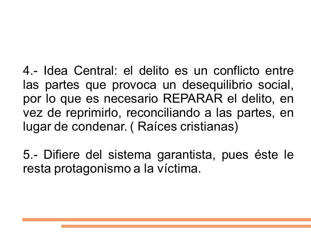 4.- Idea Central: el delito es un conflicto entre las partes que provoca un desequilibrio social, por lo que es necesario REPARAR el delito, en vez de reprimirlo, reconciliando a las partes, en lugar de condenar. ( Raíces cristianas)