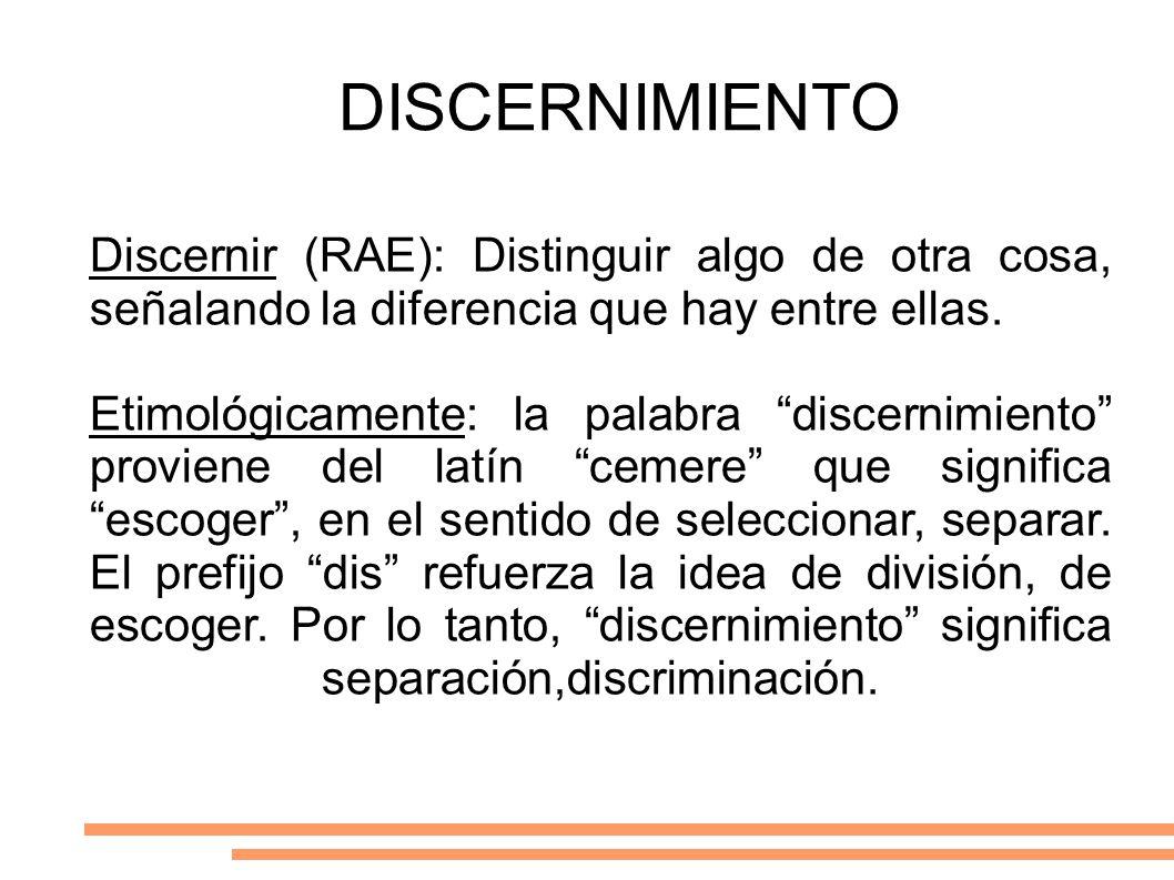 DISCERNIMIENTO Discernir (RAE): Distinguir algo de otra cosa, señalando la diferencia que hay entre ellas.