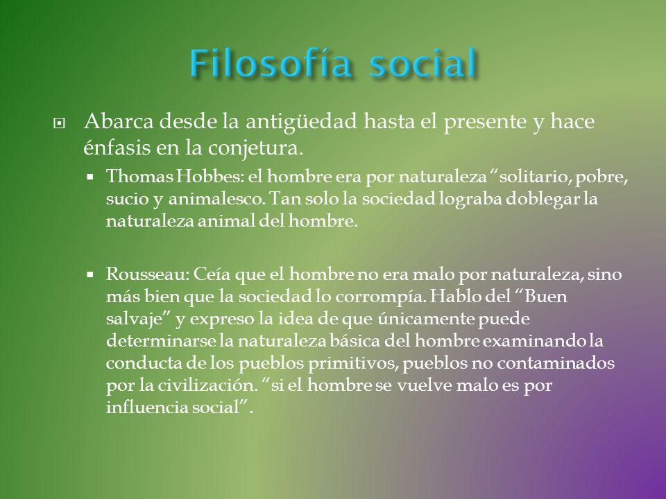 Filosofía social Abarca desde la antigüedad hasta el presente y hace énfasis en la conjetura.