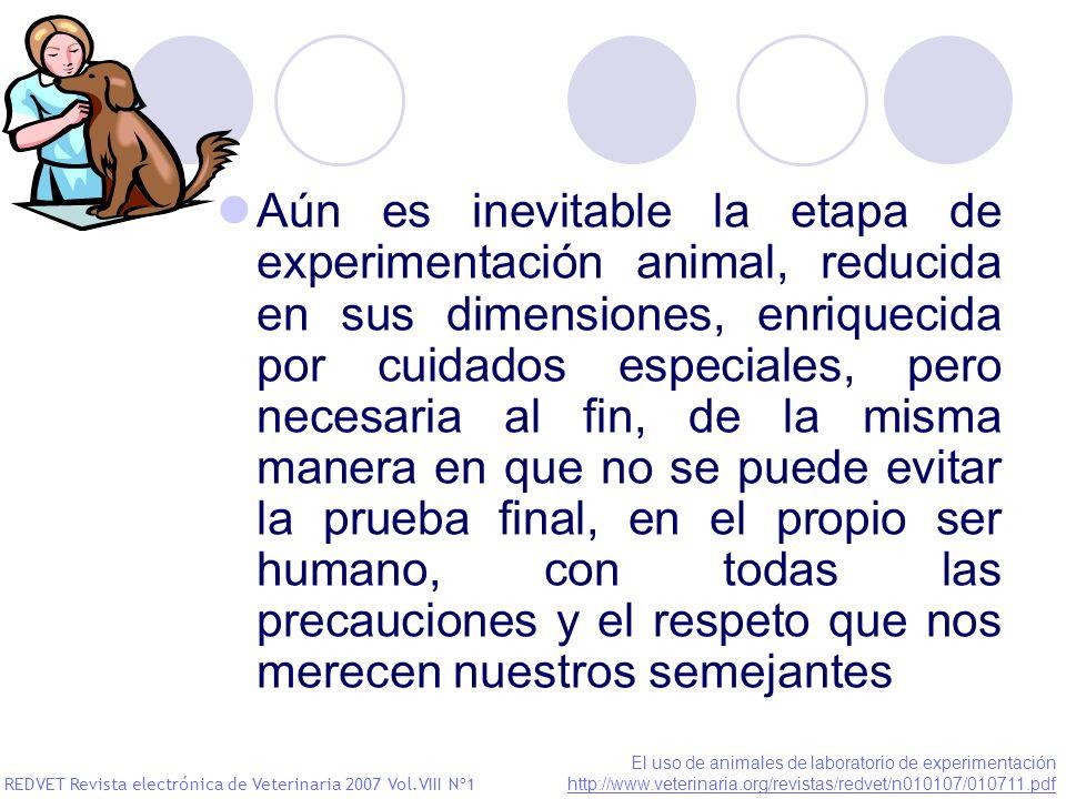 Aún es inevitable la etapa de experimentación animal, reducida en sus dimensiones, enriquecida por cuidados especiales, pero necesaria al fin, de la misma manera en que no se puede evitar la prueba final, en el propio ser humano, con todas las precauciones y el respeto que nos merecen nuestros semejantes