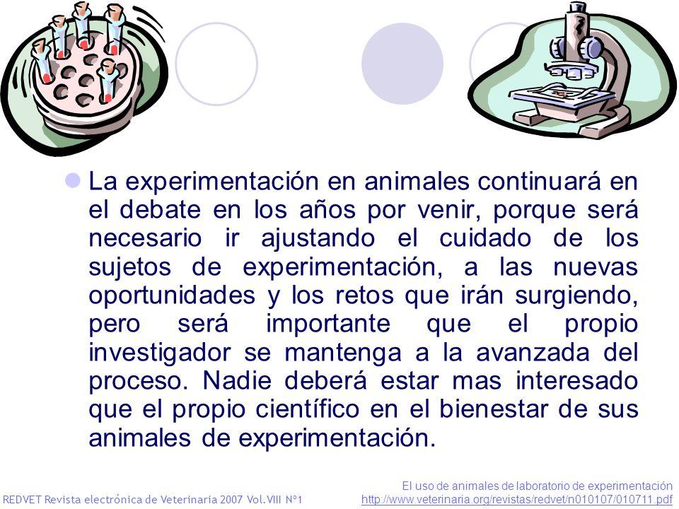 La experimentación en animales continuará en el debate en los años por venir, porque será necesario ir ajustando el cuidado de los sujetos de experimentación, a las nuevas oportunidades y los retos que irán surgiendo, pero será importante que el propio investigador se mantenga a la avanzada del proceso. Nadie deberá estar mas interesado que el propio científico en el bienestar de sus animales de experimentación.