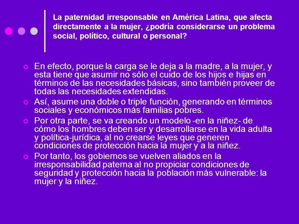 La paternidad irresponsable en América Latina, que afecta directamente a la mujer, ¿podría considerarse un problema social, político, cultural o personal