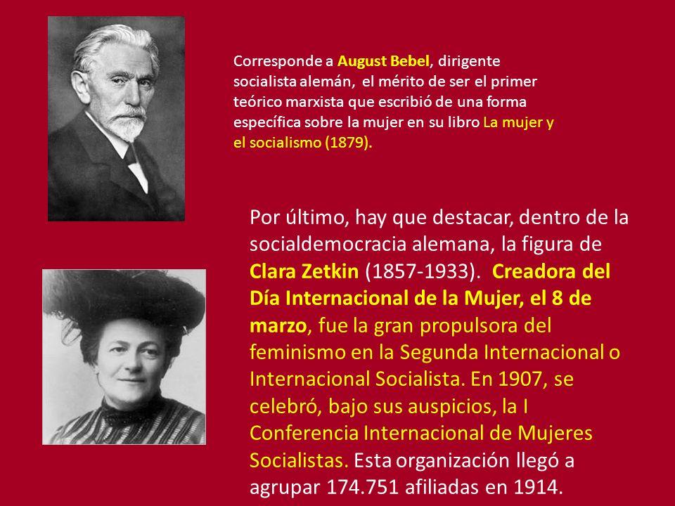 Corresponde a August Bebel, dirigente socialista alemán, el mérito de ser el primer teórico marxista que escribió de una forma específica sobre la mujer en su libro La mujer y el socialismo (1879).