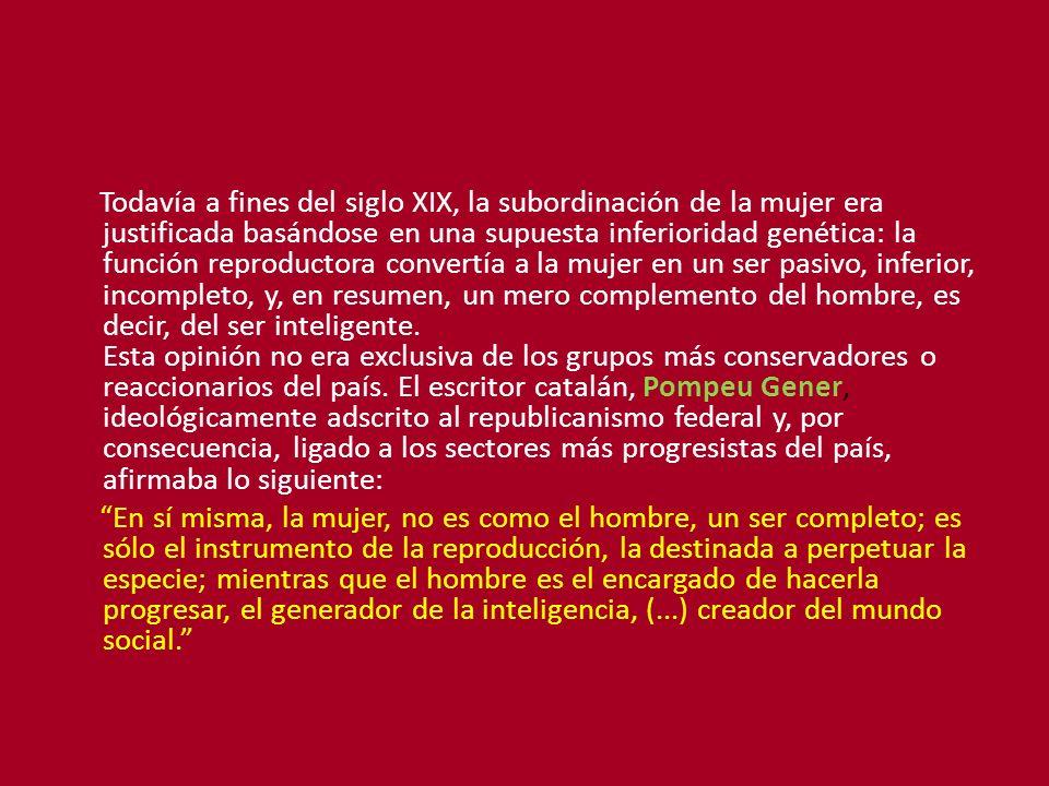 Todavía a fines del siglo XIX, la subordinación de la mujer era justificada basándose en una supuesta inferioridad genética: la función reproductora convertía a la mujer en un ser pasivo, inferior, incompleto, y, en resumen, un mero complemento del hombre, es decir, del ser inteligente. Esta opinión no era exclusiva de los grupos más conservadores o reaccionarios del país. El escritor catalán, Pompeu Gener, ideológicamente adscrito al republicanismo federal y, por consecuencia, ligado a los sectores más progresistas del país, afirmaba lo siguiente: