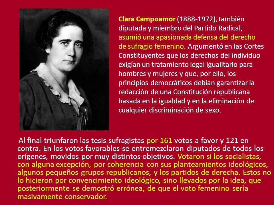 Clara Campoamor (1888-1972), también diputada y miembro del Partido Radical, asumió una apasionada defensa del derecho de sufragio femenino. Argumentó en las Cortes Constituyentes que los derechos del individuo exigían un tratamiento legal igualitario para hombres y mujeres y que, por ello, los principios democráticos debían garantizar la redacción de una Constitución republicana basada en la igualdad y en la eliminación de cualquier discriminación de sexo.
