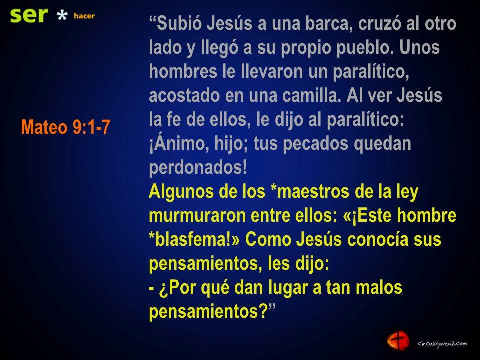 Subió Jesús a una barca, cruzó al otro lado y llegó a su propio pueblo. Unos hombres le llevaron un paralítico, acostado en una camilla. Al ver Jesús la fe de ellos, le dijo al paralítico: ¡Ánimo, hijo; tus pecados quedan perdonados! Algunos de los *maestros de la ley murmuraron entre ellos: «¡Este hombre *blasfema!» Como Jesús conocía sus pensamientos, les dijo: