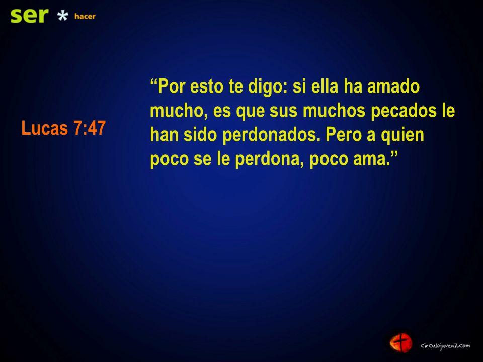 Por esto te digo: si ella ha amado mucho, es que sus muchos pecados le han sido perdonados. Pero a quien poco se le perdona, poco ama.