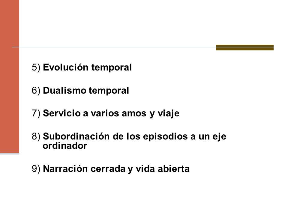 5) Evolución temporal 6) Dualismo temporal. 7) Servicio a varios amos y viaje. 8) Subordinación de los episodios a un eje ordinador.