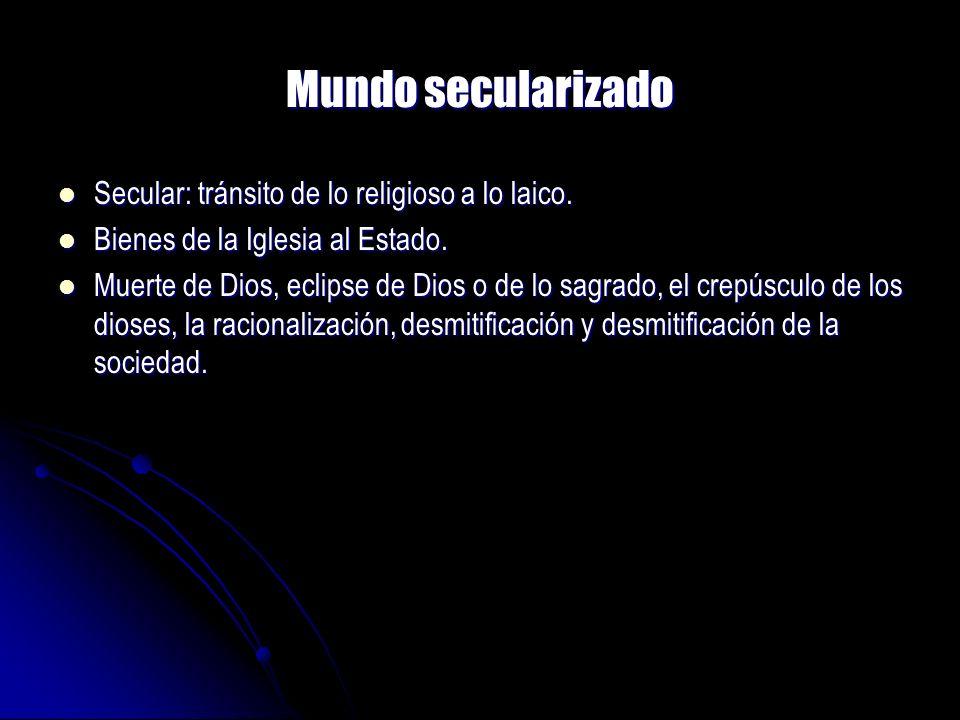 Mundo secularizado Secular: tránsito de lo religioso a lo laico.