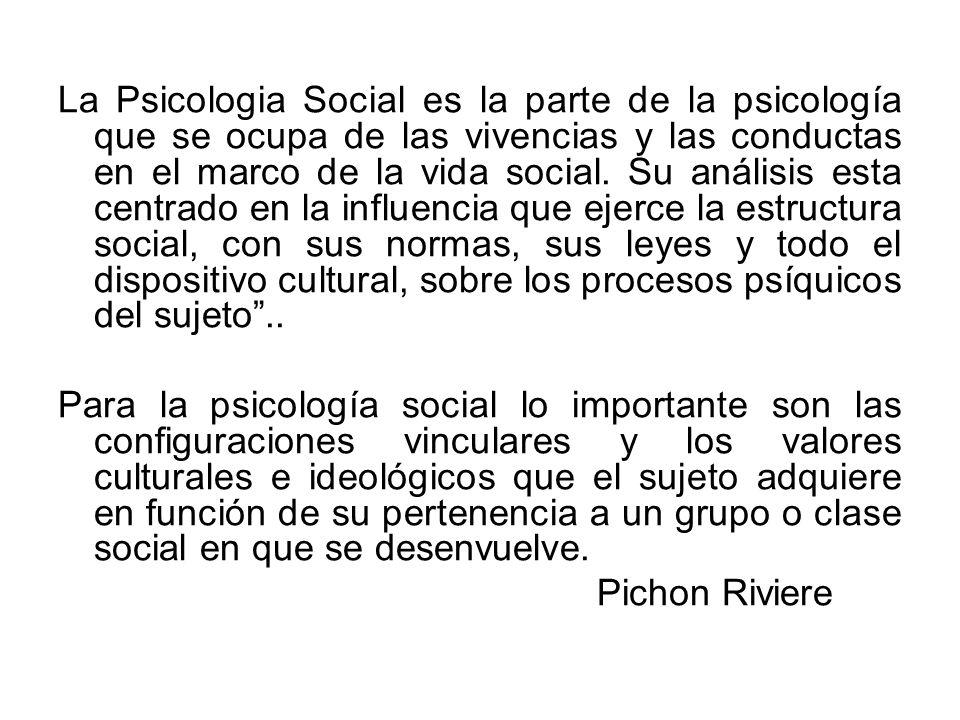 La Psicologia Social es la parte de la psicología que se ocupa de las vivencias y las conductas en el marco de la vida social. Su análisis esta centrado en la influencia que ejerce la estructura social, con sus normas, sus leyes y todo el dispositivo cultural, sobre los procesos psíquicos del sujeto ..