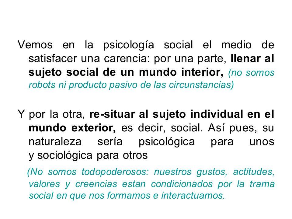 Vemos en la psicología social el medio de satisfacer una carencia: por una parte, llenar al sujeto social de un mundo interior, (no somos robots ni producto pasivo de las circunstancias)