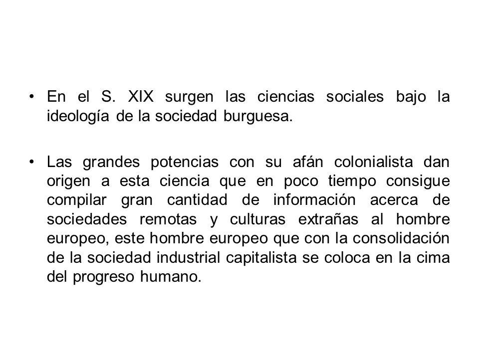 En el S. XIX surgen las ciencias sociales bajo la ideología de la sociedad burguesa.