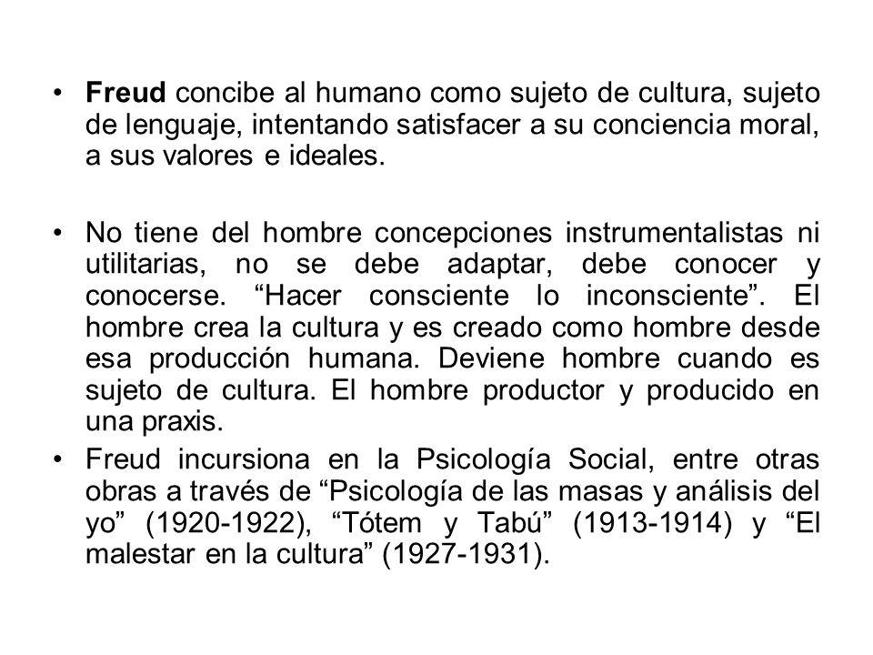 Freud concibe al humano como sujeto de cultura, sujeto de lenguaje, intentando satisfacer a su conciencia moral, a sus valores e ideales.