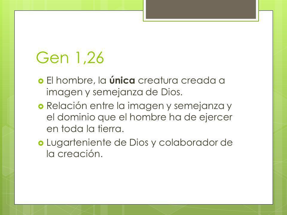 Gen 1,26 El hombre, la única creatura creada a imagen y semejanza de Dios.