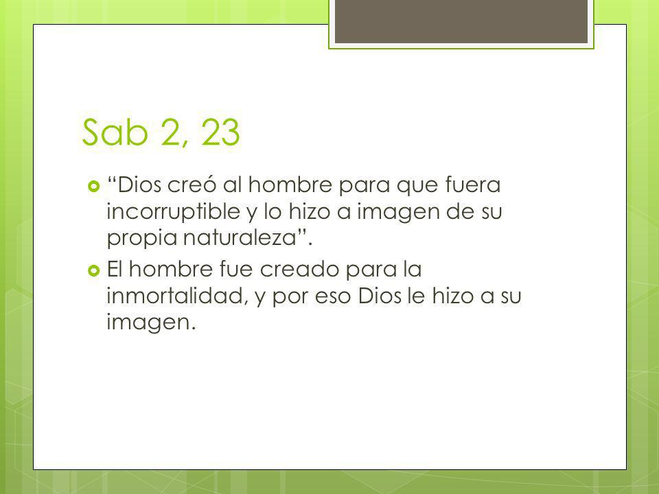 Sab 2, 23 Dios creó al hombre para que fuera incorruptible y lo hizo a imagen de su propia naturaleza .
