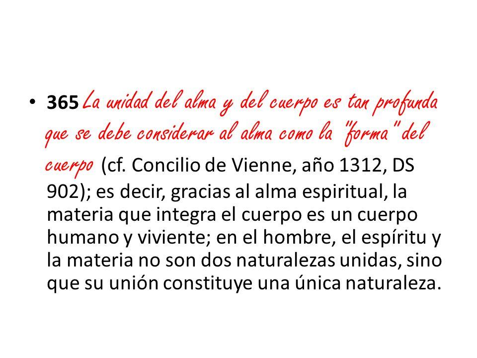 365 La unidad del alma y del cuerpo es tan profunda que se debe considerar al alma como la forma del cuerpo (cf.