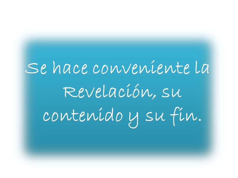 Se hace conveniente la Revelación, su contenido y su fin.