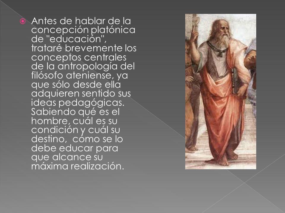 Antes de hablar de la concepción platónica de educación , trataré brevemente los conceptos centrales de la antropología del filósofo ateniense, ya que sólo desde ella adquieren sentido sus ideas pedagógicas.