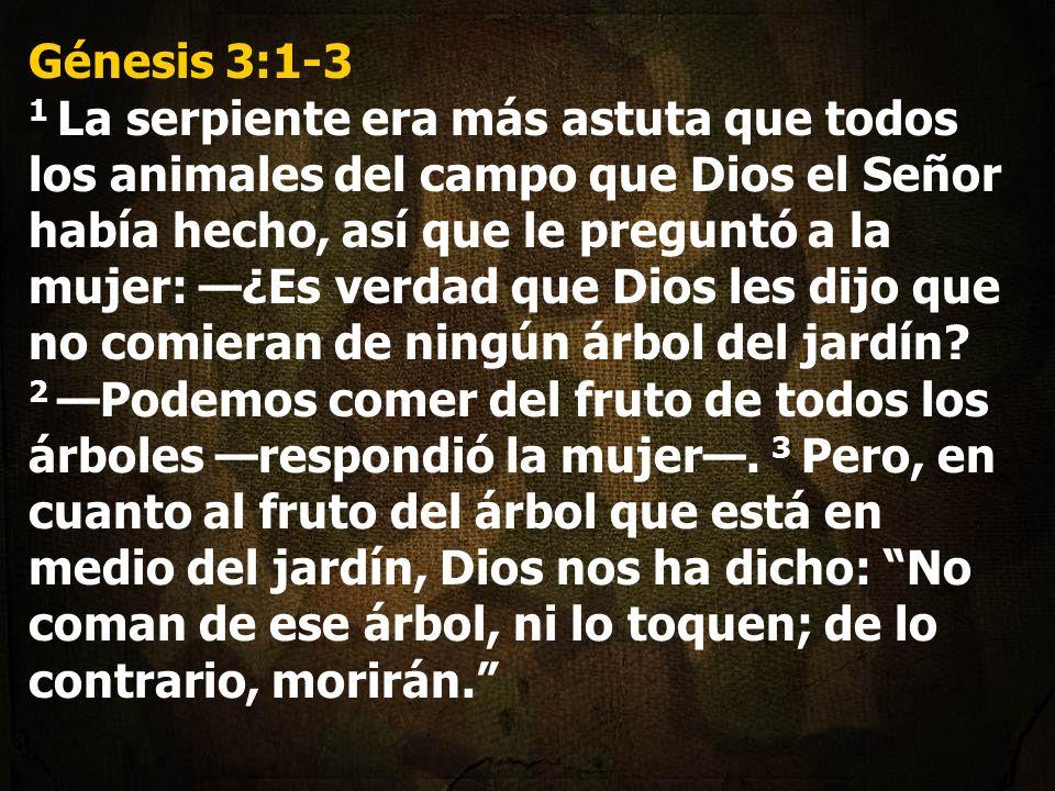 Génesis 3:1-3 1 La serpiente era más astuta que todos los animales del campo que Dios el Señor había hecho, así que le preguntó a la mujer: —¿Es verdad que Dios les dijo que no comieran de ningún árbol del jardín.