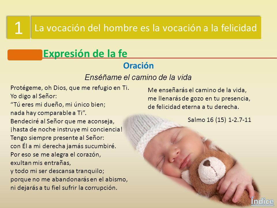 1 La vocación del hombre es la vocación a la felicidad. Expresión de la fe. Oración. Enséñame el camino de la vida.