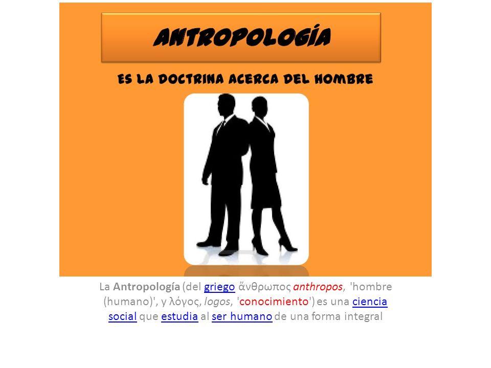 La Antropología (del griego ἄνθρωπος anthropos, hombre (humano) , y λόγος, logos, conocimiento ) es una ciencia social que estudia al ser humano de una forma integral