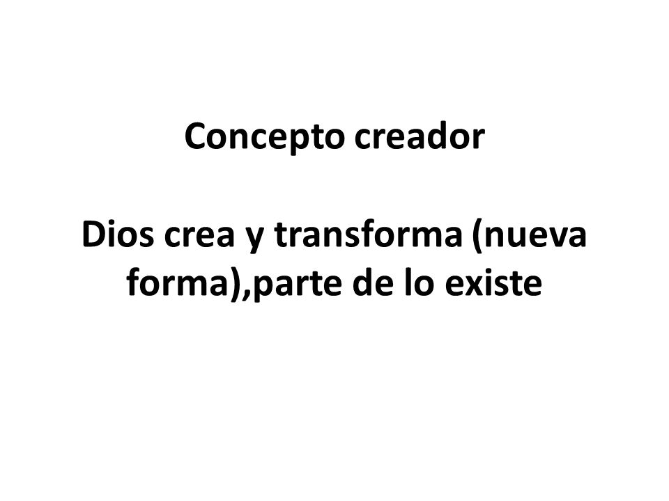 Concepto creador Dios crea y transforma (nueva forma),parte de lo existe