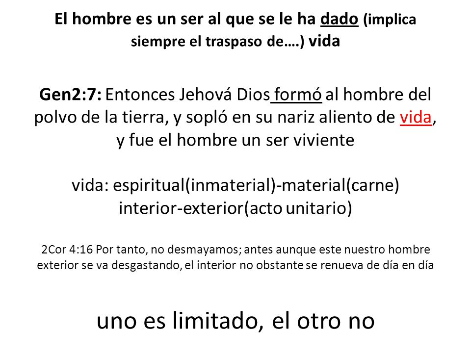 El hombre es un ser al que se le ha dado (implica siempre el traspaso de….) vida Gen2:7: Entonces Jehová Dios formó al hombre del polvo de la tierra, y sopló en su nariz aliento de vida, y fue el hombre un ser viviente vida: espiritual(inmaterial)-material(carne) interior-exterior(acto unitario) 2Cor 4:16 Por tanto, no desmayamos; antes aunque este nuestro hombre exterior se va desgastando, el interior no obstante se renueva de día en día uno es limitado, el otro no