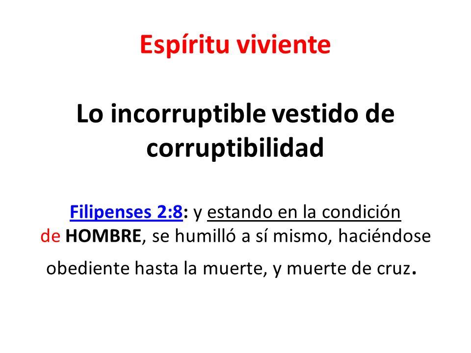Espíritu viviente Lo incorruptible vestido de corruptibilidad Filipenses 2:8: y estando en la condición de HOMBRE, se humilló a sí mismo, haciéndose obediente hasta la muerte, y muerte de cruz.