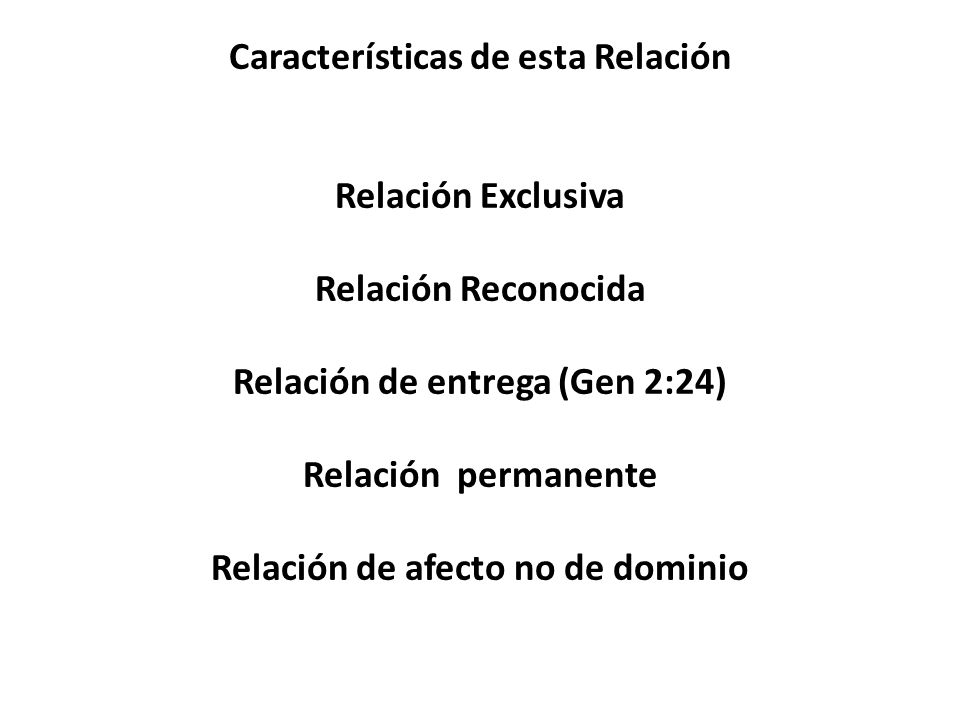 Características de esta Relación Relación Exclusiva Relación Reconocida Relación de entrega (Gen 2:24) Relación permanente Relación de afecto no de dominio