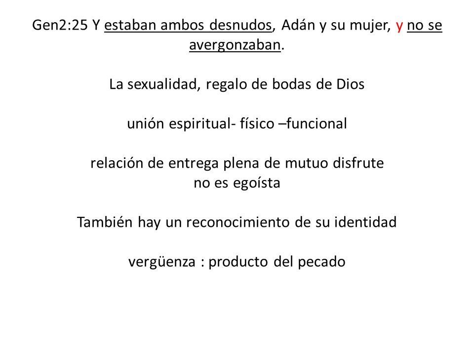 Gen2:25 Y estaban ambos desnudos, Adán y su mujer, y no se avergonzaban.