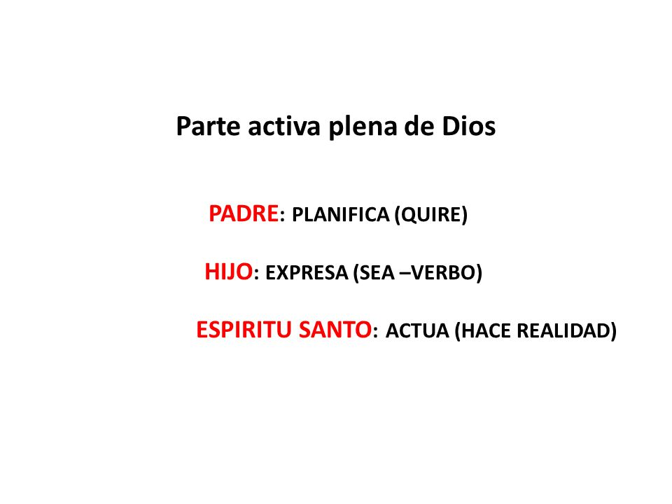 Parte activa plena de Dios PADRE: PLANIFICA (QUIRE) HIJO: EXPRESA (SEA –VERBO) ESPIRITU SANTO: ACTUA (HACE REALIDAD)