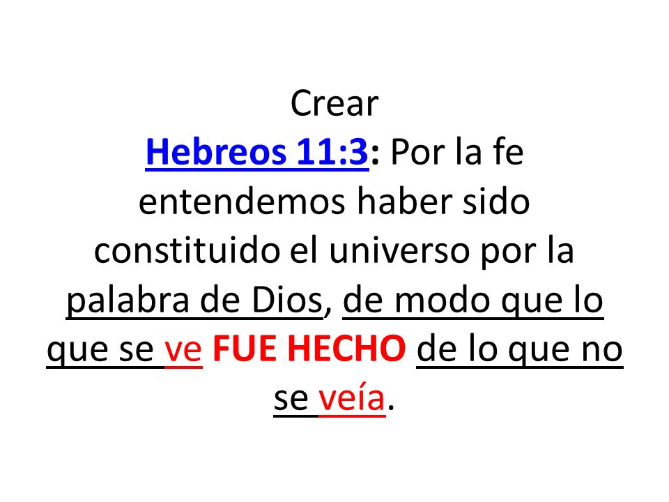 Crear Hebreos 11:3: Por la fe entendemos haber sido constituido el universo por la palabra de Dios, de modo que lo que se ve FUE HECHO de lo que no se veía.