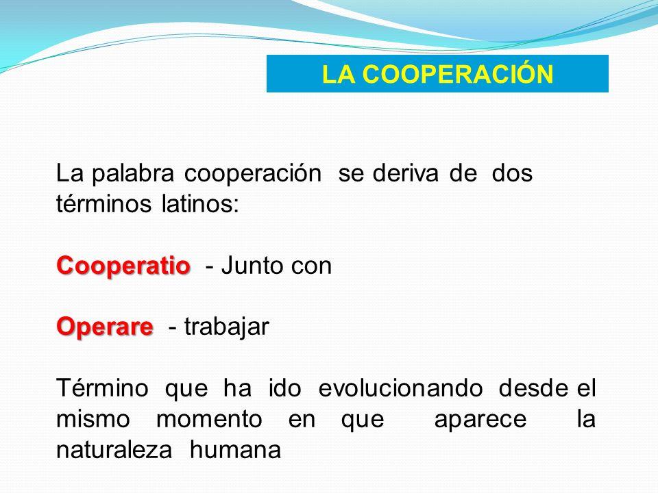LA COOPERACIÓN La palabra cooperación se deriva de dos términos latinos: Cooperatio - Junto con.