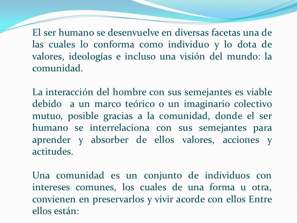 El ser humano se desenvuelve en diversas facetas una de las cuales lo conforma como individuo y lo dota de valores, ideologías e incluso una visión del mundo: la comunidad.