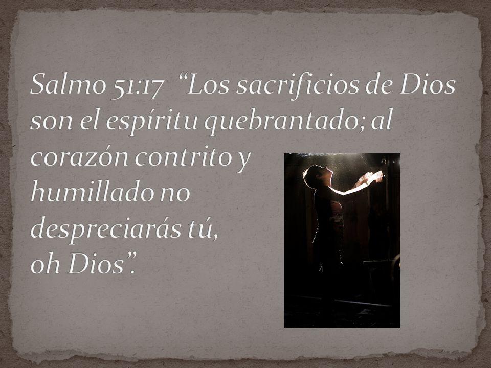 Salmo 51:17 Los sacrificios de Dios son el espíritu quebrantado; al corazón contrito y humillado no despreciarás tú, oh Dios .