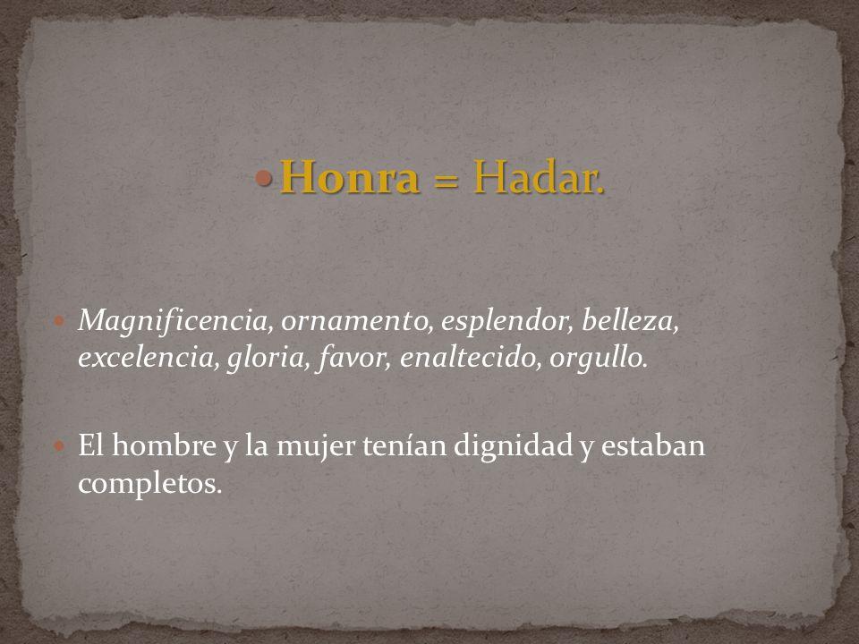 Honra = Hadar. Magnificencia, ornamento, esplendor, belleza, excelencia, gloria, favor, enaltecido, orgullo.