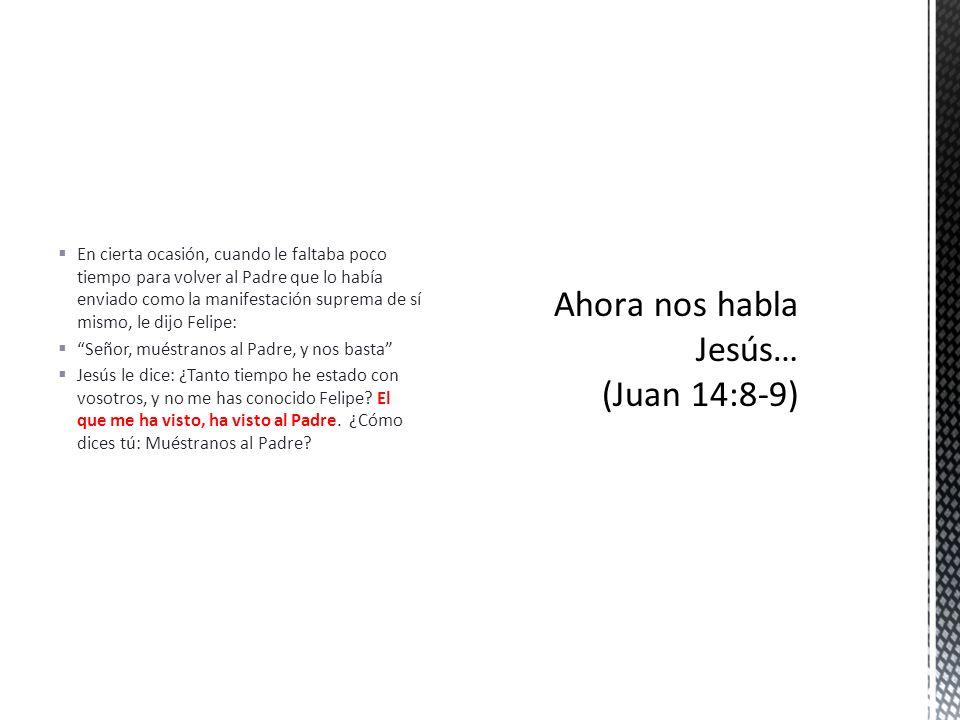 Ahora nos habla Jesús… (Juan 14:8-9)