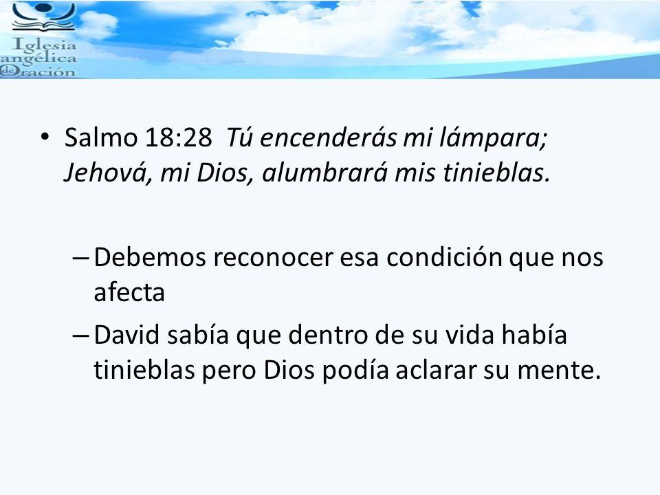 Salmo 18:28 Tú encenderás mi lámpara; Jehová, mi Dios, alumbrará mis tinieblas.