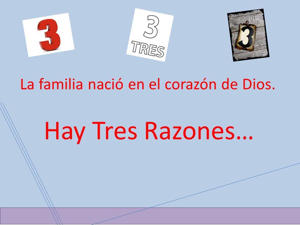 Hay TRES La familia nació en el corazón de Dios. Hay Tres Razones…