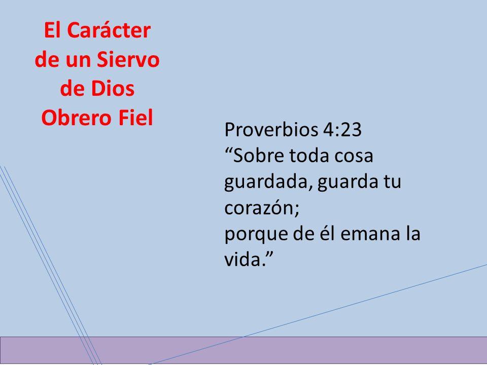 El Carácter de un Siervo de Dios Obrero Fiel Proverbios 4:23