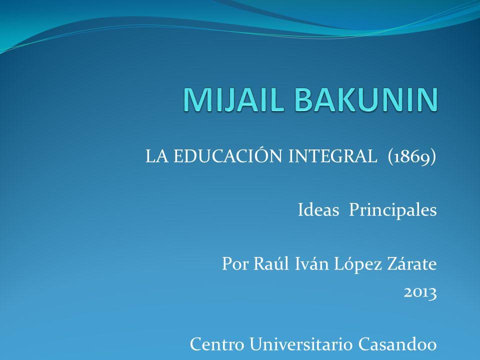 MIJAIL BAKUNIN LA EDUCACIÓN INTEGRAL (1869) Ideas Principales