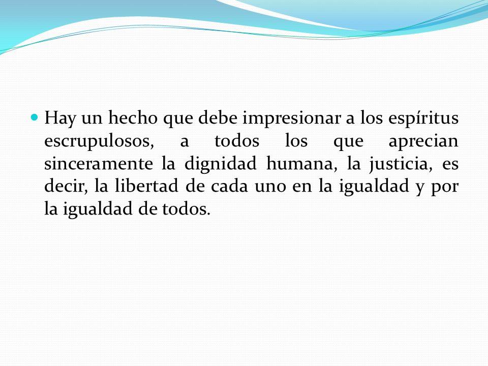 Hay un hecho que debe impresionar a los espíritus escrupulosos, a todos los que aprecian sinceramente la dignidad humana, la justicia, es decir, la libertad de cada uno en la igualdad y por la igualdad de todos.