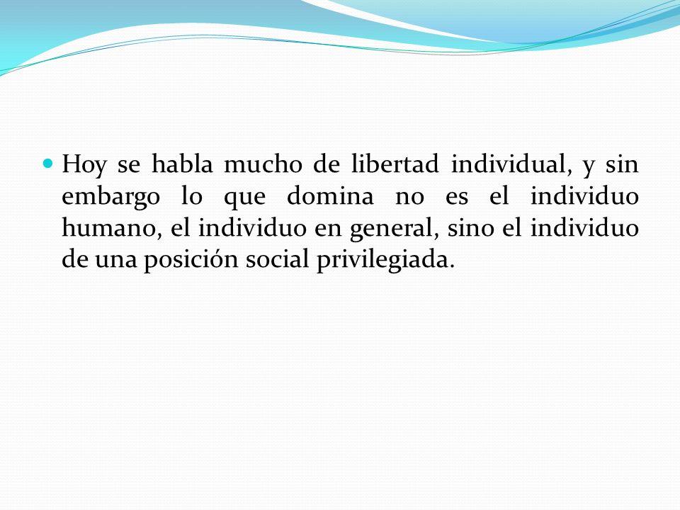 Hoy se habla mucho de libertad individual, y sin embargo lo que domina no es el individuo humano, el individuo en general, sino el individuo de una posición social privilegiada.